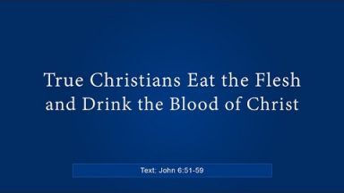 True Christians Eat the Flesh and Drink the Blood of Christ