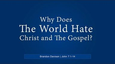 Why Does The World Hate Christ and The Gospel – Brandon Davison