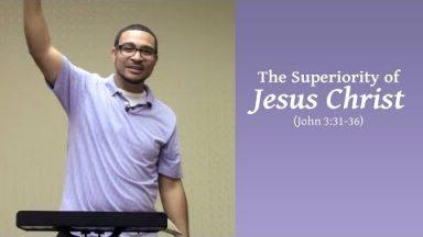The Superiority of Jesus Christ (John 3:31-36)