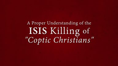 "A Proper Understanding of the ISIS Killings of ""Coptic Christians"""